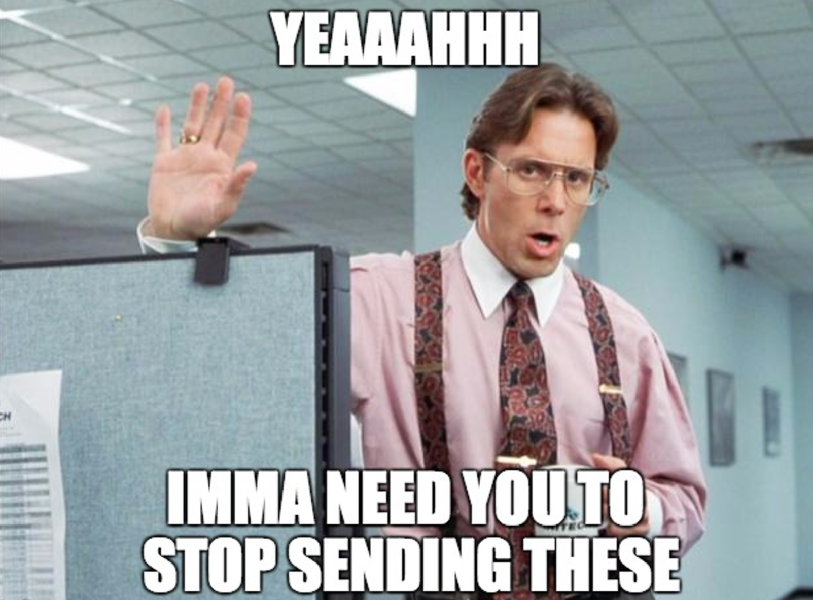 meme-office-space-yeaaahhh-imma-need-you-to-stop-sending-these
